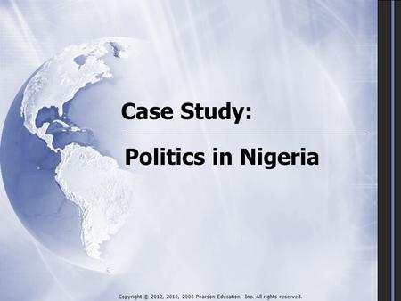 Case Study: Politics in Nigeria Copyright © 2012, 2010, 2008 Pearson Education, Inc. All rights reserved.