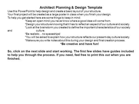 Architect Planning & Design Template Use this PowerPoint to help design and create a basic layout of your structure. Your final project will be created.