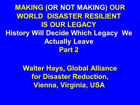 MAKING (OR NOT MAKING) OUR WORLD DISASTER RESILIENT IS OUR LEGACY History Will Decide Which Legacy We Actually Leave Part 2 Walter Hays, Global Alliance.