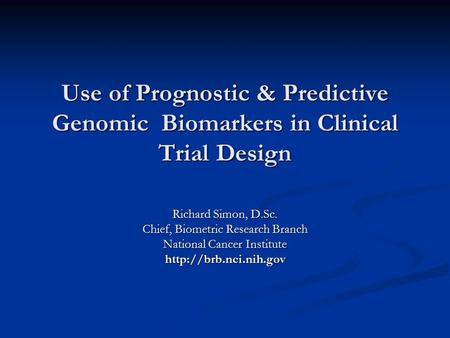 Use of Prognostic & Predictive Genomic Biomarkers in Clinical Trial Design Richard Simon, D.Sc. Chief, Biometric Research Branch National Cancer Institute.