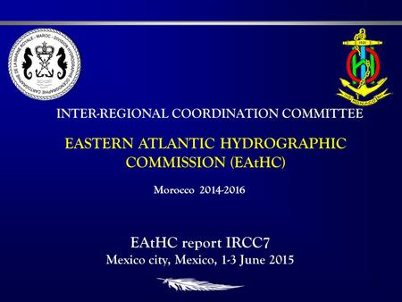 1 EASTERN ATLANTIC HYDROGRAPHIC COMMISSION (EAtHC) INTER-REGIONAL COORDINATION COMMITTEE EAtHC report IRCC7 Mexico city, Mexico, 1-3 June 2015 Morocco.