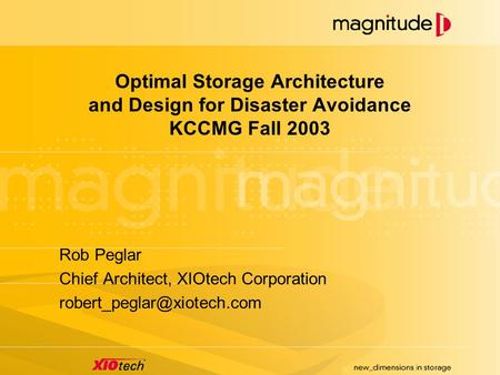 Optimal Storage Architecture and Design for Disaster Avoidance KCCMG Fall 2003 Rob Peglar Chief Architect, XIOtech Corporation