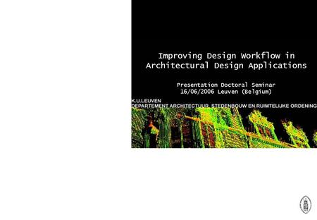 Improving Design Workflow in Architectural Design Applications Presentation Doctoral Seminar 16/06/2006 Leuven (Belgium)