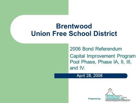 Brentwood Union Free School District 2006 Bond Referendum Capital Improvement Program Pool Phase, Phase IA, II, III, and IV. April 28, 2008 Prepared by: