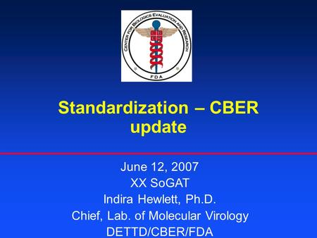Standardization – CBER update June 12, 2007 XX SoGAT Indira Hewlett, Ph.D. Chief, Lab. of Molecular Virology DETTD/CBER/FDA.