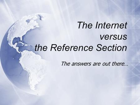The Internet versus the Reference Section The answers are out there…