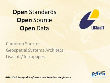 Open Standards Open Source Open Data Cameron Shorter Geospatial Systems Architect Lisasoft/Terrapages GITA 2007 Geospatial Infrastructure Solutions Conference.