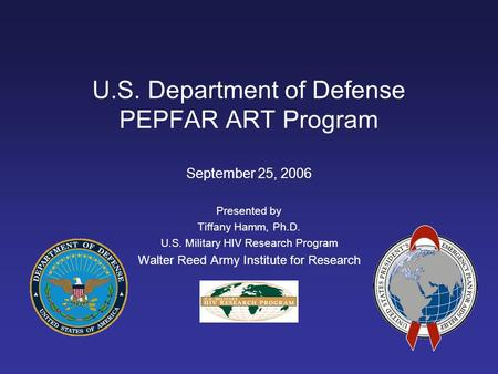 U.S. Department of Defense PEPFAR ART Program September 25, 2006 Presented by Tiffany Hamm, Ph.D. U.S. Military HIV Research Program Walter Reed Army Institute.