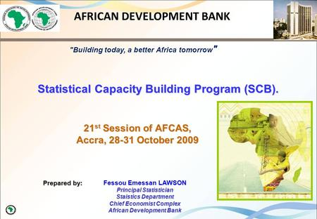 21 st Session of AFCAS, Accra, 28-31 October 2009 Prepared by: AFRICAN DEVELOPMENT BANK Statistical Capacity Building Program (SCB). Fessou Emessan LAWSON.