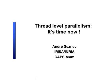 1 Thread level parallelism: It's time now ! André Seznec IRISA/INRIA CAPS team.