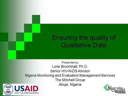Ensuring the quality of Qualitative Data Presented by Lorie Broomhall, Ph.D. Senior HIV/AIDS Advisor Nigeria Monitoring and Evaluation Management Services.