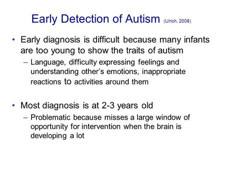 "early detection and diagnosis of autism psychology essay Xu calls the research ""highly interdisciplinary"" because of the need for computer technology, psychology for stimuli selection and medical expertise for the application of autism screening ""this technology fills the gap between someone suffering from autism to diagnosis and treatment,"" xu says."