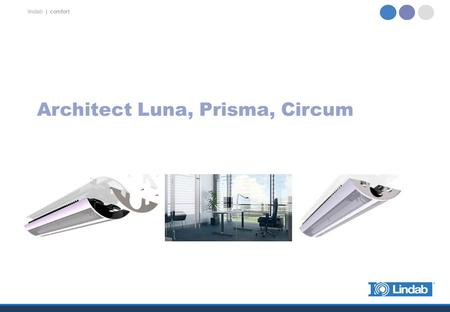 Lindab | comfort Architect Luna, Prisma, Circum. lindab | comfort Architect Luna, Prisma, Circum Upgrade of current well-known Architect with over 250.