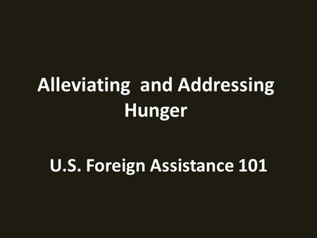 U.S. Foreign Assistance 101 Alleviating and Addressing Hunger.