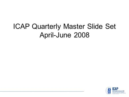ICAP Quarterly Master Slide Set April-June 2008. Site Census What: Ongoing, real-time inventory of all planned, current, and closed ICAP sites. Supported.