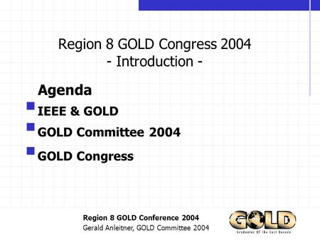 Region 8 GOLD Conference 2004 Gerald Anleitner, GOLD Committee 2004 Region 8 GOLD Congress 2004 - Introduction -  IEEE & GOLD  GOLD Committee 2004 