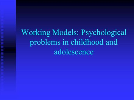 Working Models: Psychological problems in childhood and adolescence.