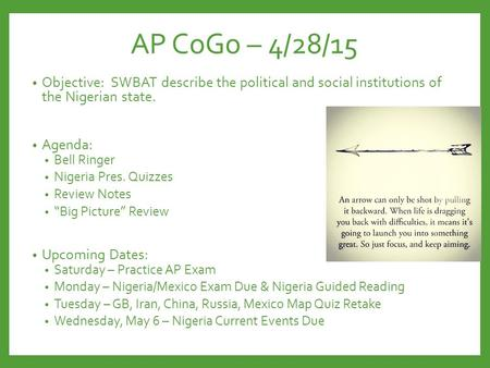 AP CoGo – 4/28/15 Objective: SWBAT describe the political and social institutions of the Nigerian state. Agenda: Bell Ringer Nigeria Pres. Quizzes Review.