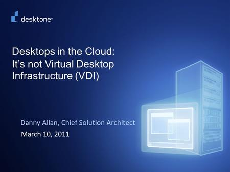 1 ©2009 Desktone, Inc. All rights reserved. Desktops in the Cloud: It's not Virtual Desktop Infrastructure (VDI) Danny Allan, Chief Solution Architect.