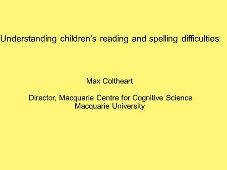 Understanding children's reading and spelling difficulties Max Coltheart Director, Macquarie Centre for Cognitive Science Macquarie University.