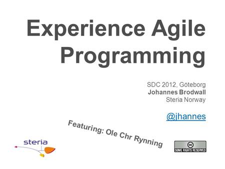Experience Agile Programming SDC 2012, Göteborg Johannes Brodwall Steria Featuring: Ole Chr Rynning.