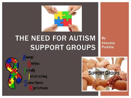 By Claudia Padilla THE NEED FOR AUTISM SUPPORT GROUPS.
