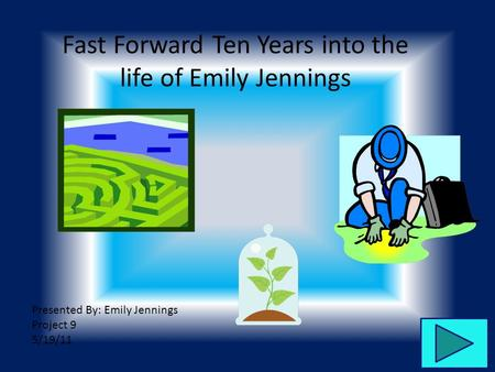 Fast Forward Ten Years into the life of Emily Jennings Presented By: Emily Jennings Project 9 5/19/11.