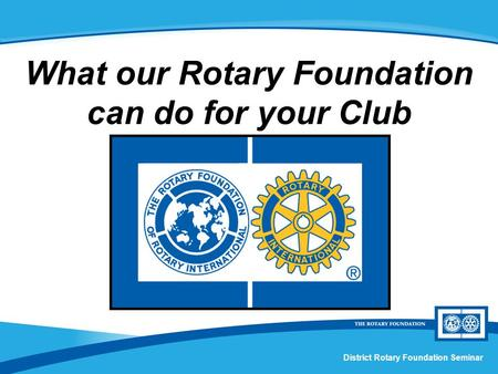 District Rotary Foundation Seminar What our Rotary Foundation can do for your Club.