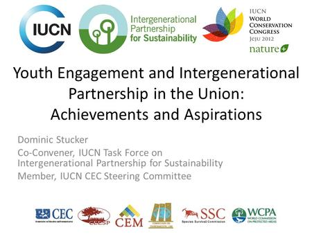 Youth Engagement and Intergenerational Partnership in the Union: Achievements and Aspirations Dominic Stucker Co-Convener, IUCN Task Force on Intergenerational.