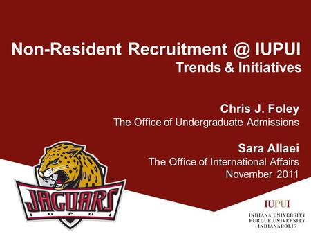 Non-Resident IUPUI Trends & Initiatives Chris J. Foley The Office of Undergraduate Admissions Sara Allaei The Office of International Affairs.