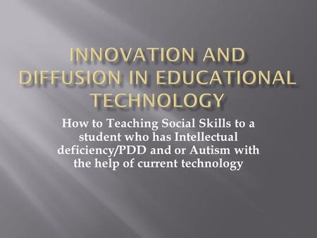 How to Teaching Social Skills to a student who has Intellectual deficiency/PDD and or Autism with the help of current technology.