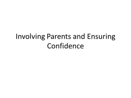 Involving Parents and Ensuring Confidence. Who is the Parent? It is important to know the parent, as they vary greatly in their Knowledge Resources Interest.