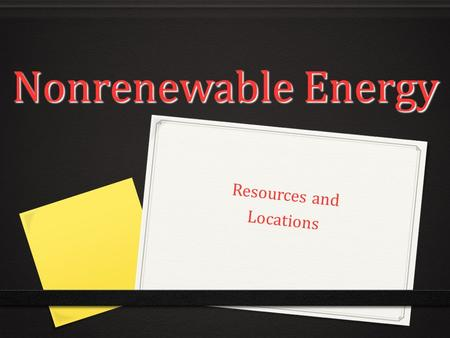 Nonrenewable Energy Nonrenewable Energy Resources and Locations.