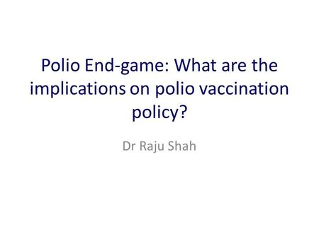 Polio End-game: What are the implications on polio vaccination policy? Dr Raju Shah.