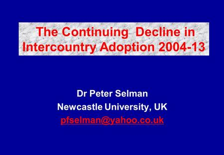 Dr Peter Selman Newcastle University, UK The Continuing Decline in Intercountry Adoption 2004-13.