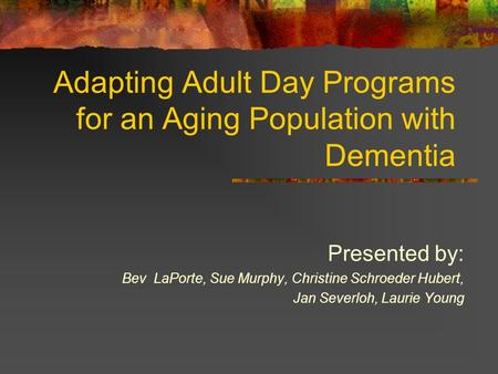 Adapting Adult Day Programs for an Aging Population with Dementia Presented by: Bev LaPorte, Sue Murphy, Christine Schroeder Hubert, Jan Severloh, Laurie.