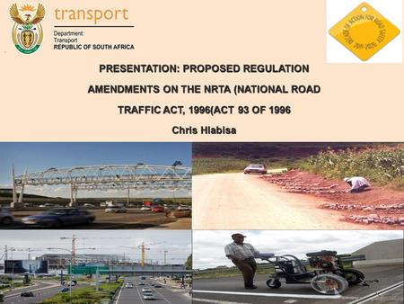 1 PRESENTATION: PROPOSED REGULATION AMENDMENTS ON THE NRTA (NATIONAL ROAD TRAFFIC ACT, 1996(ACT 93 OF 1996 Chris Hlabisa.