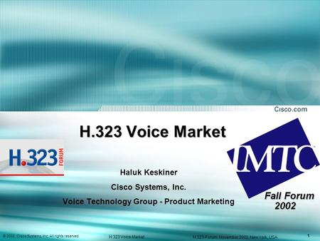 1 © 2002, Cisco Systems, Inc. All rights reserved. H.323 Voice Market H.323-Forum, November 2002, New York, USA H.323 Voice Market Haluk Keskiner Cisco.