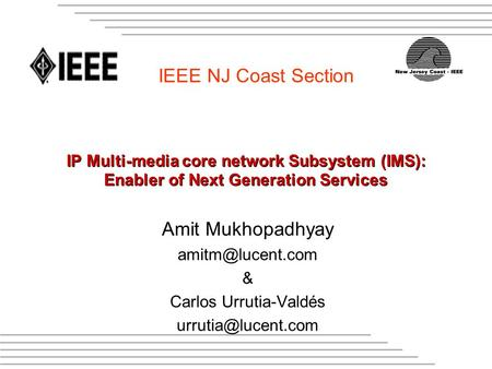 IEEE NJ Coast Section IP Multi-media core network Subsystem (IMS): Enabler of Next Generation Services Amit Mukhopadhyay & Carlos Urrutia-Valdés.