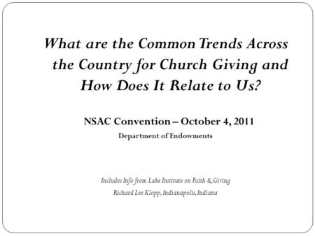 What are the Common Trends Across the Country for Church Giving and How Does It Relate to Us? NSAC Convention – October 4, 2011 Department of Endowments.