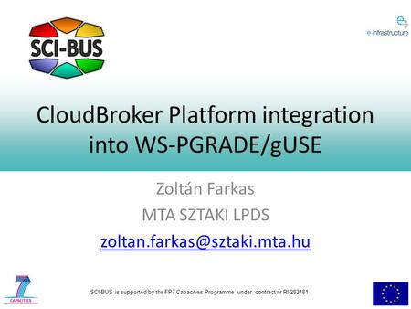 SCI-BUS is supported by the FP7 Capacities Programme under contract nr RI-283481 CloudBroker Platform integration into WS-PGRADE/gUSE Zoltán Farkas MTA.