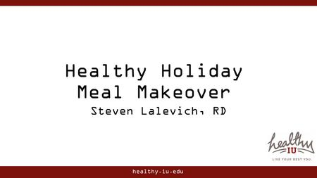 Healthy.iu.edu Healthy Holiday Meal Makeover Steven Lalevich, RD.