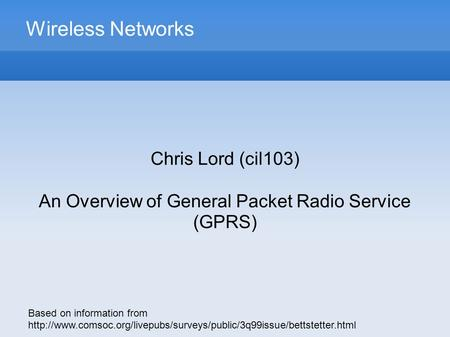 Wireless Networks Chris Lord (cil103) An Overview of General Packet Radio Service (GPRS) Based on information from