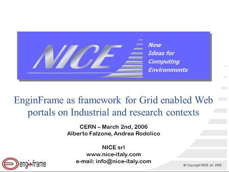  Copyright NICE srl, 2006 New Ideas for Computing Environments EnginFrame as framework for Grid enabled Web portals on Industrial and research contexts.