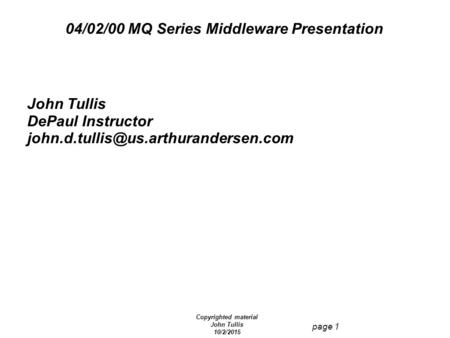 Copyrighted material John Tullis 10/2/2015 page 1 04/02/00 MQ Series Middleware Presentation John Tullis DePaul Instructor