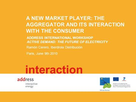 A NEW MARKET PLAYER: THE AGGREGATOR AND ITS INTERACTION WITH THE CONSUMER interaction Ramón Cerero, Iberdrola Distribución Paris, June 9th 2010 ADDRESS.