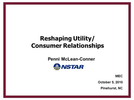 Reshaping Utility/ Consumer Relationships MEC October 5, 2010 Pinehurst, NC Penni McLean-Conner.