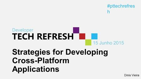 Developer TECH REFRESH 15 Junho 2015 #pttechrefres h Strategies for Developing Cross-Platform Applications Dinis Vieira.