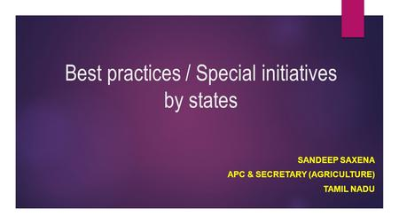 Best practices / Special initiatives by states SANDEEP SAXENA APC & SECRETARY (AGRICULTURE) TAMIL NADU.