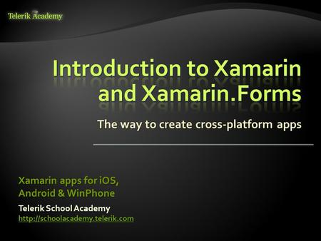 The way to create cross-platform apps Telerik School Academy  Xamarin apps for iOS, Android & WinPhone.